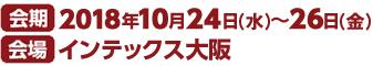 会期 2017年10月24日(水)〜26日(金) 会場 インテックス大阪