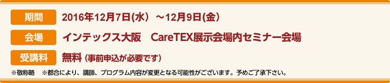 期間:2016年12月7日(水)〜12月9日(金)会場:インテックス大阪CareTEX関西展示会場内 セミナー会場 受講料:前売券:無料