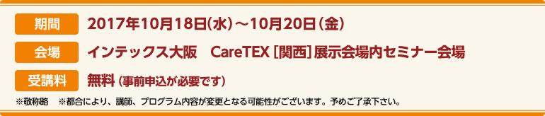 期間:2017年10月18日(水)〜10月20日(金)会場:インテックス大阪CareTEX関西展示会場内 セミナー会場 受講料:前売券:無料